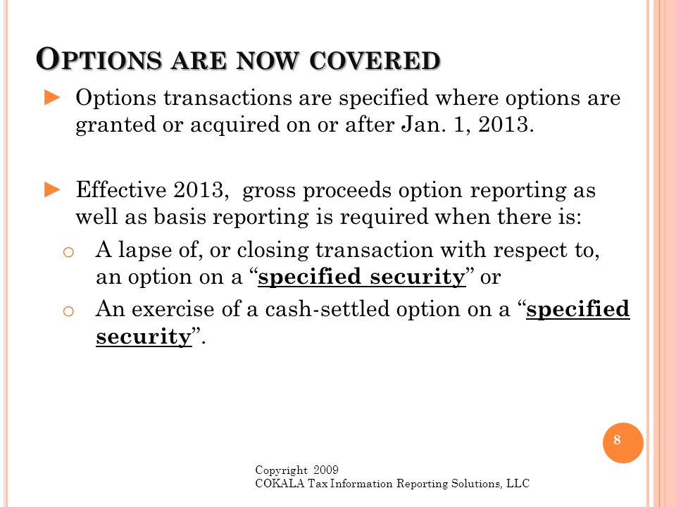 O PTIONS ARE NOW COVERED ►Options transactions are specified where options are granted or acquired on or after Jan. 1, 2013. ►Effective 2013, gross pr