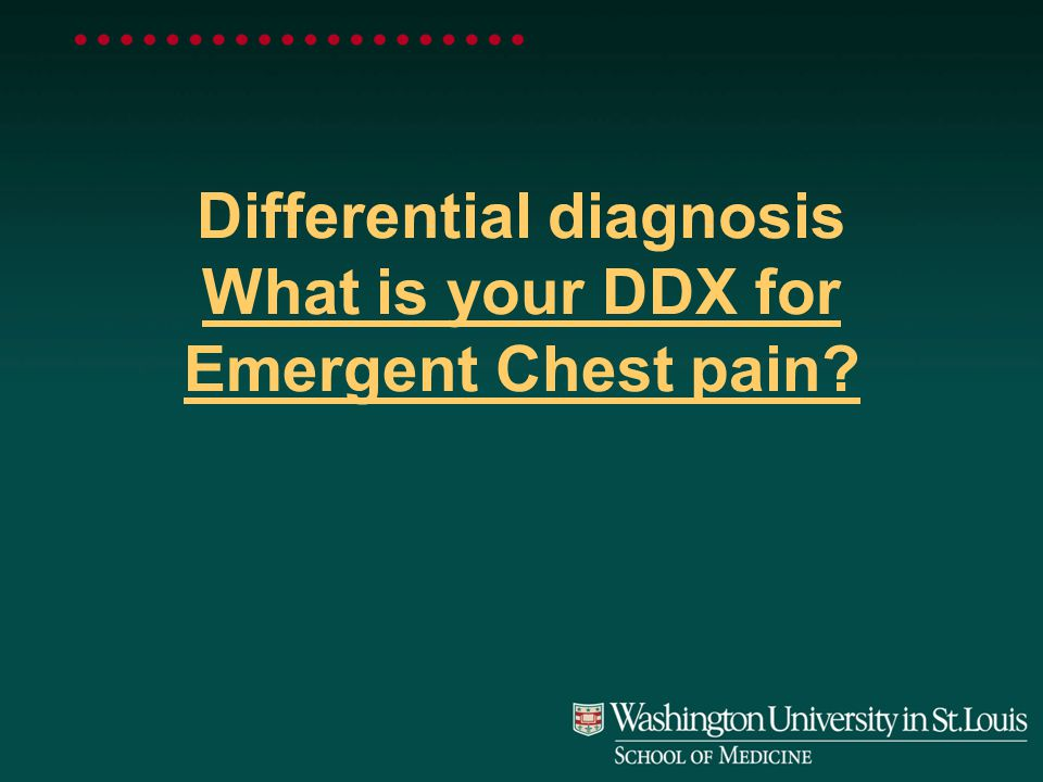 Differential diagnosis What is your DDX for Emergent Chest pain