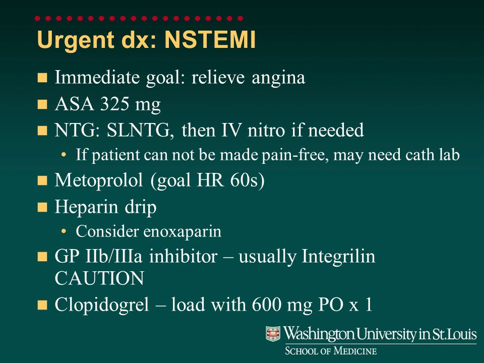 Urgent dx: NSTEMI Immediate goal: relieve angina ASA 325 mg NTG: SLNTG, then IV nitro if needed If patient can not be made pain-free, may need cath lab Metoprolol (goal HR 60s) Heparin drip Consider enoxaparin GP IIb/IIIa inhibitor – usually Integrilin CAUTION Clopidogrel – load with 600 mg PO x 1