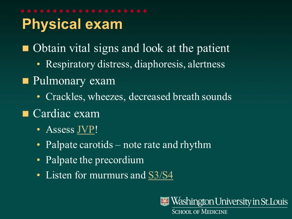 Physical exam Obtain vital signs and look at the patient Respiratory distress, diaphoresis, alertness Pulmonary exam Crackles, wheezes, decreased breath sounds Cardiac exam Assess JVP!JVP Palpate carotids – note rate and rhythm Palpate the precordium Listen for murmurs and S3/S4S3/S4