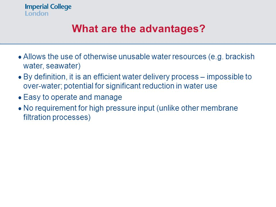 What are the advantages?  Allows the use of otherwise unusable water resources (e.g. brackish water, seawater)  By definition, it is an efficient wa