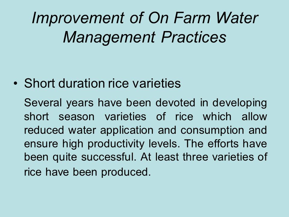 Improvement of On Farm Water Management Practices Short duration rice varieties Several years have been devoted in developing short season varieties of rice which allow reduced water application and consumption and ensure high productivity levels.
