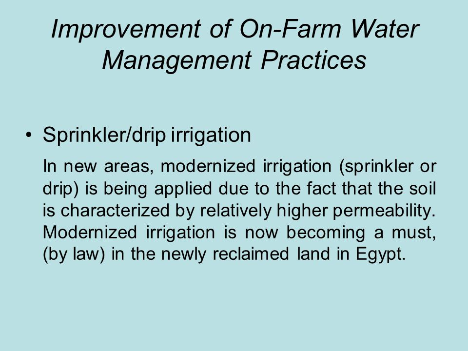 Improvement of On-Farm Water Management Practices Sprinkler/drip irrigation In new areas, modernized irrigation (sprinkler or drip) is being applied due to the fact that the soil is characterized by relatively higher permeability.