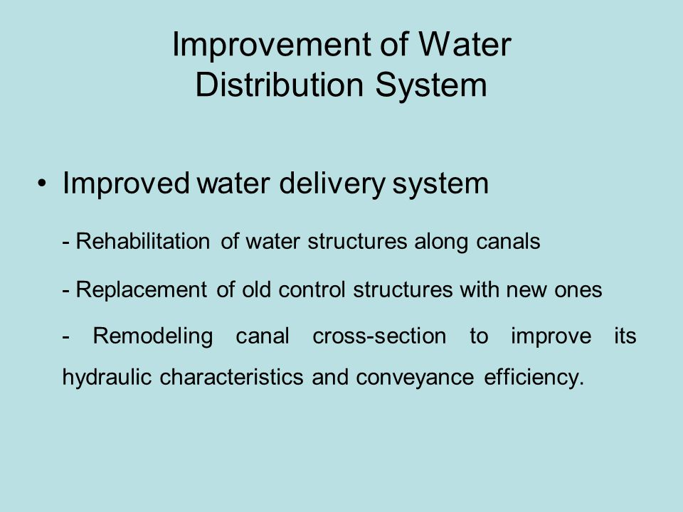 Improvement of Water Distribution System Improved water delivery system - Rehabilitation of water structures along canals - Replacement of old control structures with new ones - Remodeling canal cross-section to improve its hydraulic characteristics and conveyance efficiency.