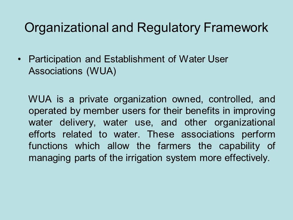 Organizational and Regulatory Framework Participation and Establishment of Water User Associations (WUA) WUA is a private organization owned, controlled, and operated by member users for their benefits in improving water delivery, water use, and other organizational efforts related to water.