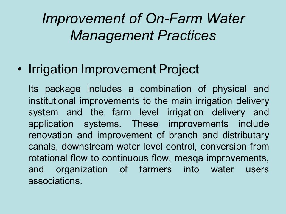 Improvement of On-Farm Water Management Practices Gated pipe system for sugarcane fields The program included a package of improvements such as laser land leveling, introduction of improved irrigation system (gated pipes), widening spaces between furrows, and balancing fertilizer requirements.