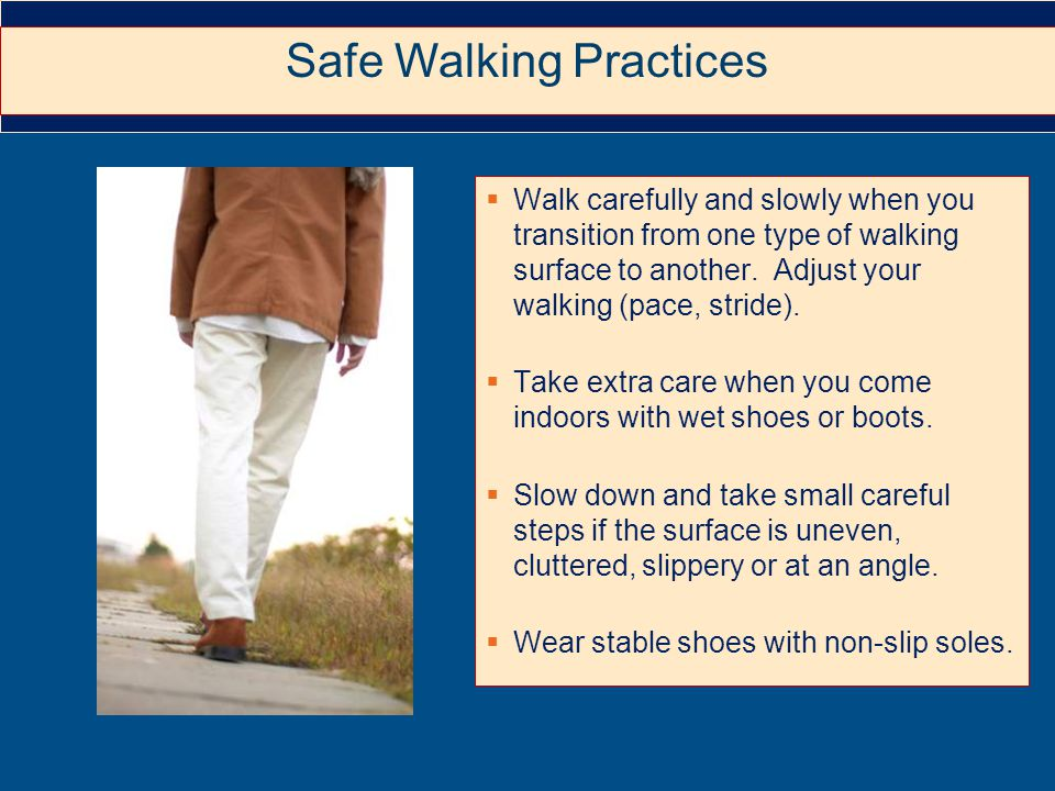  Walk carefully and slowly when you transition from one type of walking surface to another.
