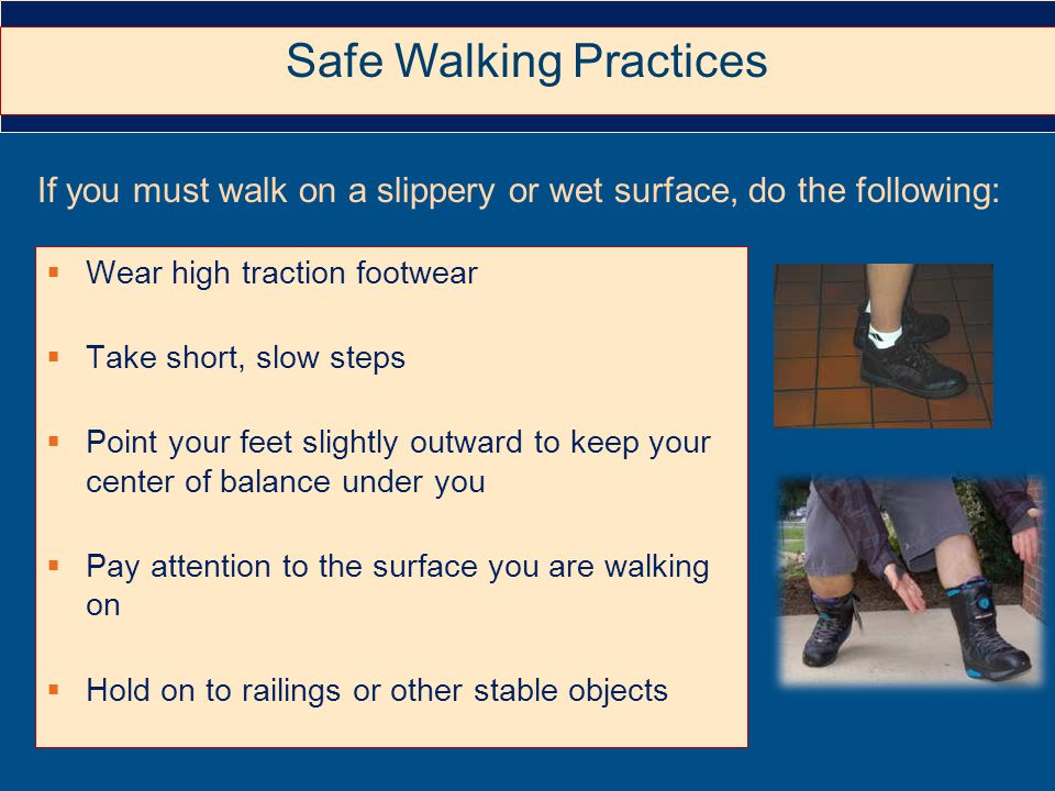  Wear high traction footwear  Take short, slow steps  Point your feet slightly outward to keep your center of balance under you  Pay attention to the surface you are walking on  Hold on to railings or other stable objects If you must walk on a slippery or wet surface, do the following: Safe Walking Practices