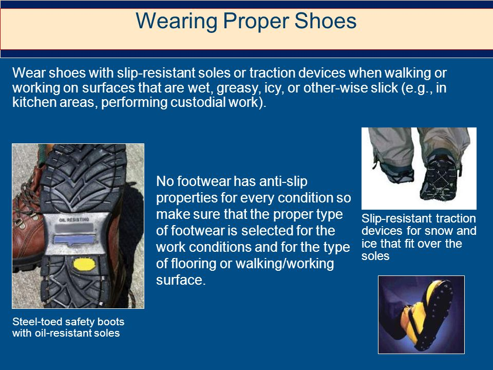 Wear shoes with slip-resistant soles or traction devices when walking or working on surfaces that are wet, greasy, icy, or other-wise slick (e.g., in kitchen areas, performing custodial work).