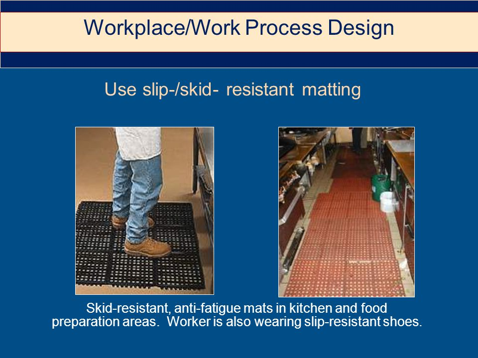 Use slip-/skid- resistant matting Skid-resistant, anti-fatigue mats in kitchen and food preparation areas.