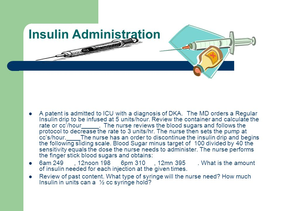 Insulin Administration A patent is admitted to ICU with a diagnosis of DKA. The MD orders a Regular Insulin drip to be infused at 5 units/hour. Review