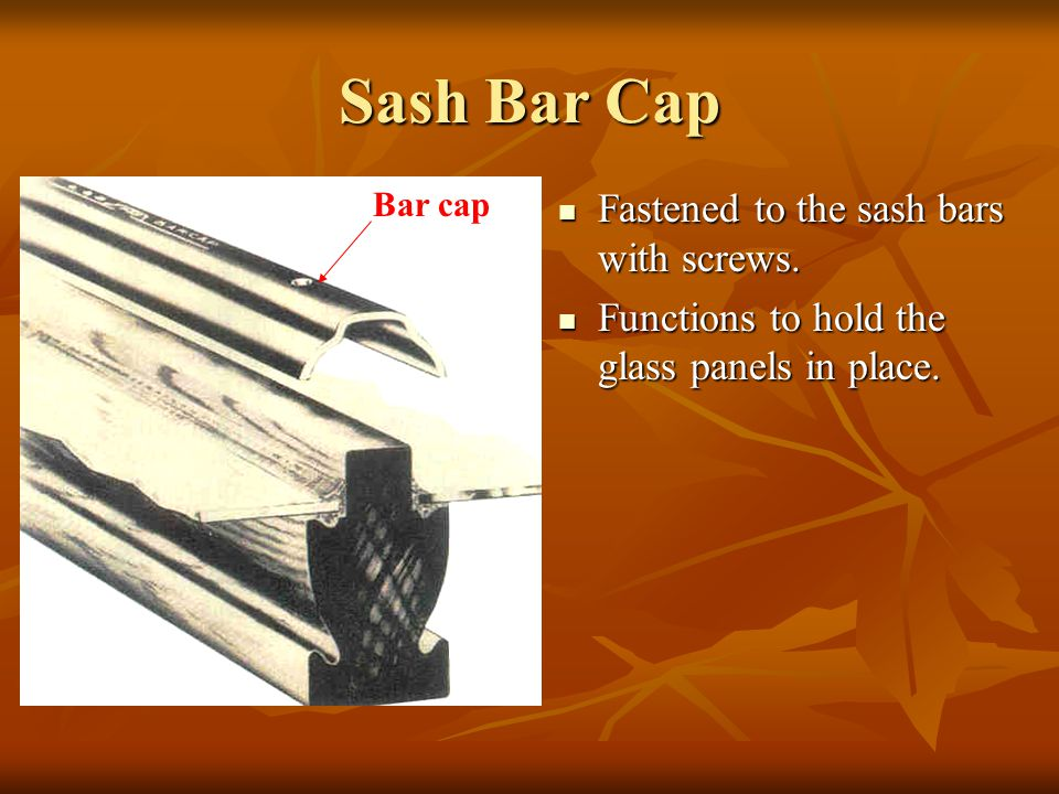 Sash Bar Cap Fastened to the sash bars with screws. Fastened to the sash bars with screws. Functions to hold the glass panels in place. Functions to h