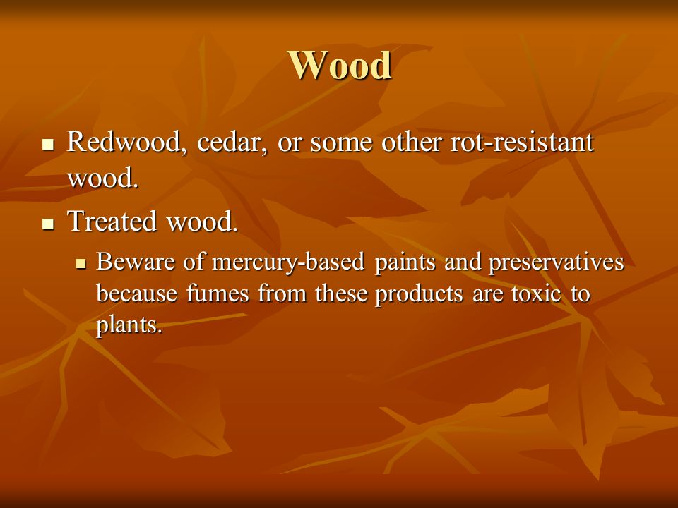 Wood Redwood, cedar, or some other rot-resistant wood. Redwood, cedar, or some other rot-resistant wood. Treated wood. Treated wood. Beware of mercury