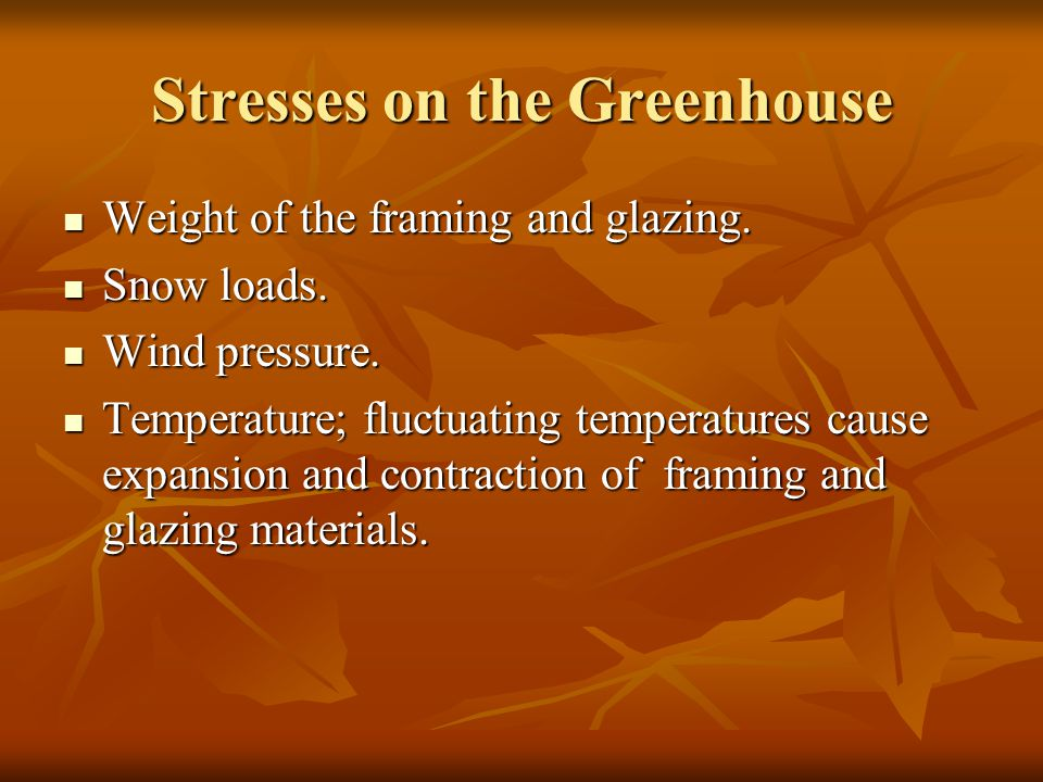 Stresses on the Greenhouse Weight of the framing and glazing. Weight of the framing and glazing. Snow loads. Snow loads. Wind pressure. Wind pressure.