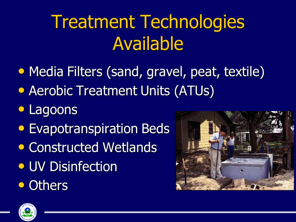 Treatment Technologies Available Media Filters (sand, gravel, peat, textile) Media Filters (sand, gravel, peat, textile) Aerobic Treatment Units (ATUs) Aerobic Treatment Units (ATUs) Lagoons Lagoons Evapotranspiration Beds Evapotranspiration Beds Constructed Wetlands Constructed Wetlands UV Disinfection UV Disinfection Others Others