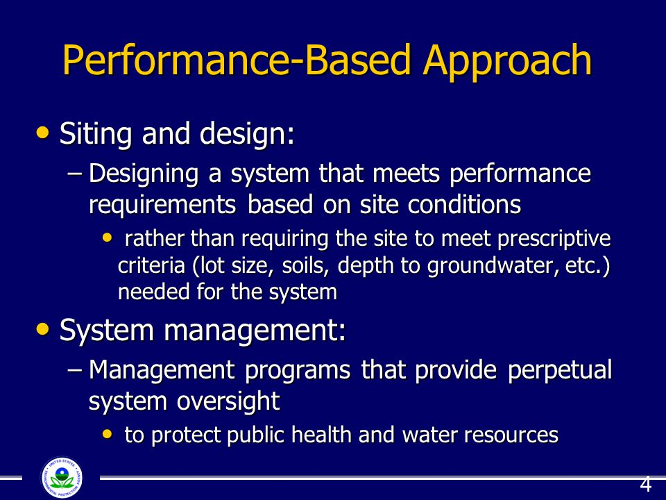Performance-Based Approach Siting and design: Siting and design: –Designing a system that meets performance requirements based on site conditions rather than requiring the site to meet prescriptive criteria (lot size, soils, depth to groundwater, etc.) needed for the system rather than requiring the site to meet prescriptive criteria (lot size, soils, depth to groundwater, etc.) needed for the system System management: System management: –Management programs that provide perpetual system oversight to protect public health and water resources to protect public health and water resources 4