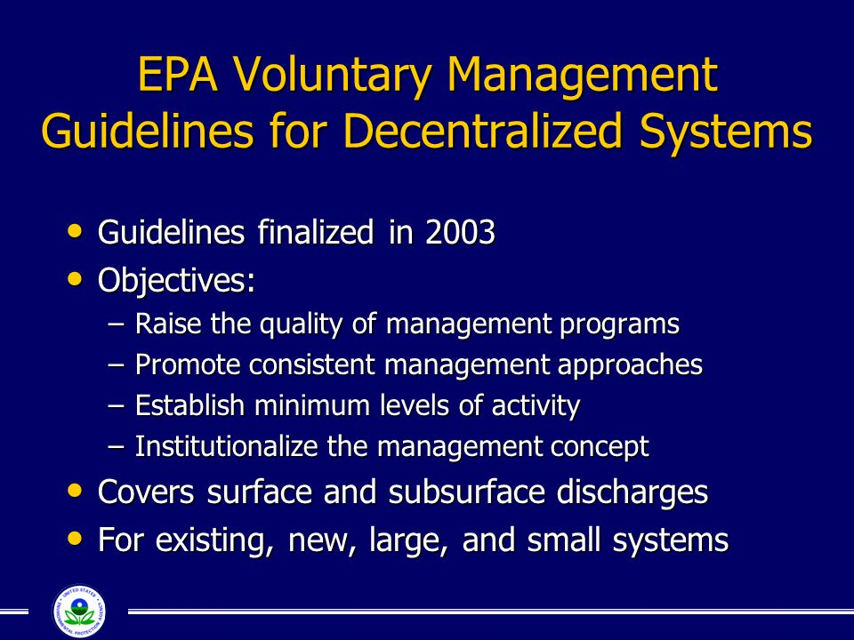 EPA Voluntary Management Guidelines for Decentralized Systems Guidelines finalized in 2003 Guidelines finalized in 2003 Objectives: Objectives: –Raise
