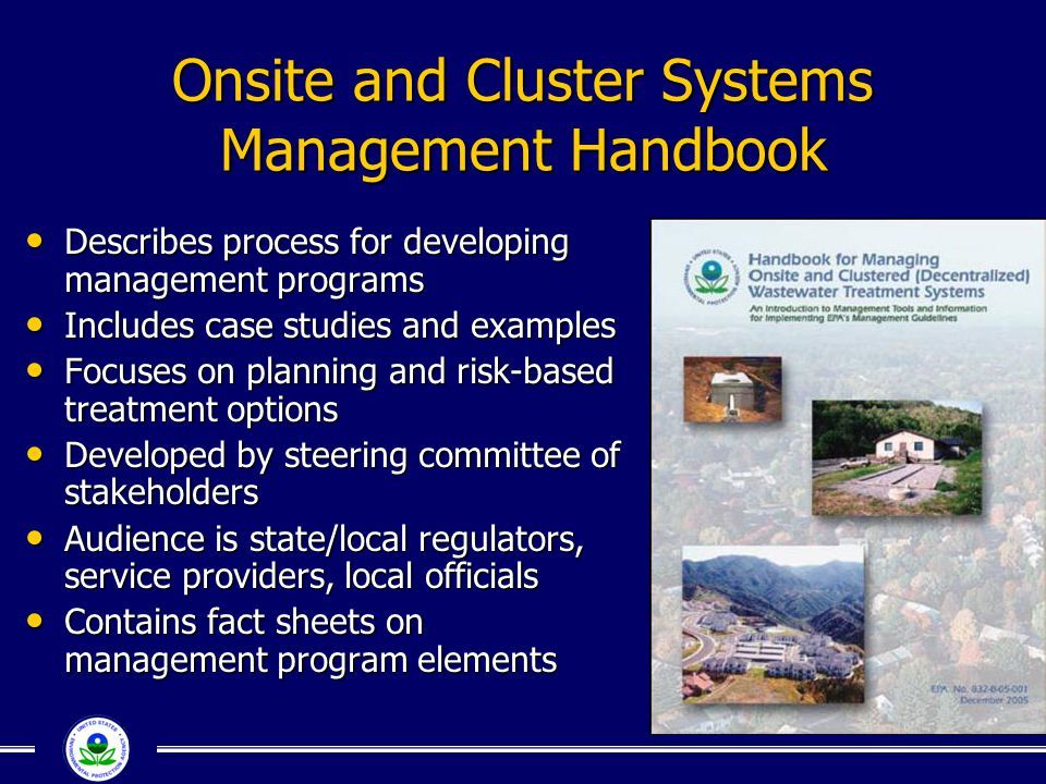 Onsite and Cluster Systems Management Handbook Describes process for developing management programs Describes process for developing management programs Includes case studies and examples Includes case studies and examples Focuses on planning and risk-based treatment options Focuses on planning and risk-based treatment options Developed by steering committee of stakeholders Developed by steering committee of stakeholders Audience is state/local regulators, service providers, local officials Audience is state/local regulators, service providers, local officials Contains fact sheets on management program elements Contains fact sheets on management program elements