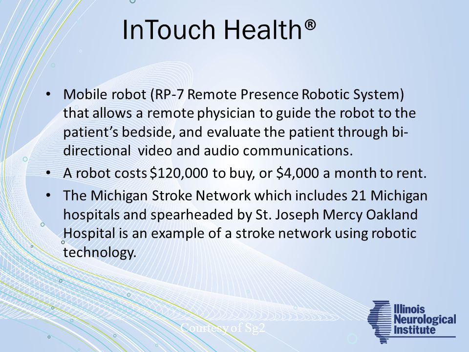 InTouch Health ® Mobile robot (RP-7 Remote Presence Robotic System) that allows a remote physician to guide the robot to the patient's bedside, and evaluate the patient through bi- directional video and audio communications.