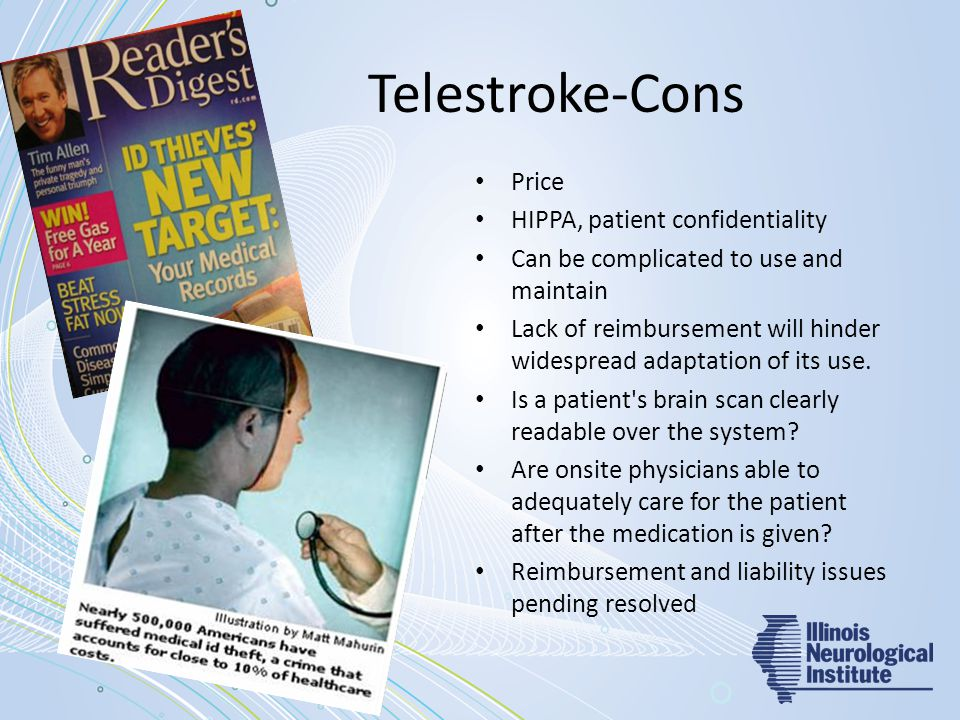 Telestroke-Cons Price HIPPA, patient confidentiality Can be complicated to use and maintain Lack of reimbursement will hinder widespread adaptation of