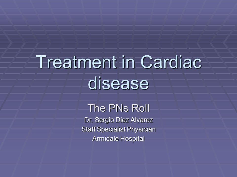 Treatment in Cardiac disease The PNs Roll Dr. Sergio Diez Alvarez Staff Specialist Physician Armidale Hospital