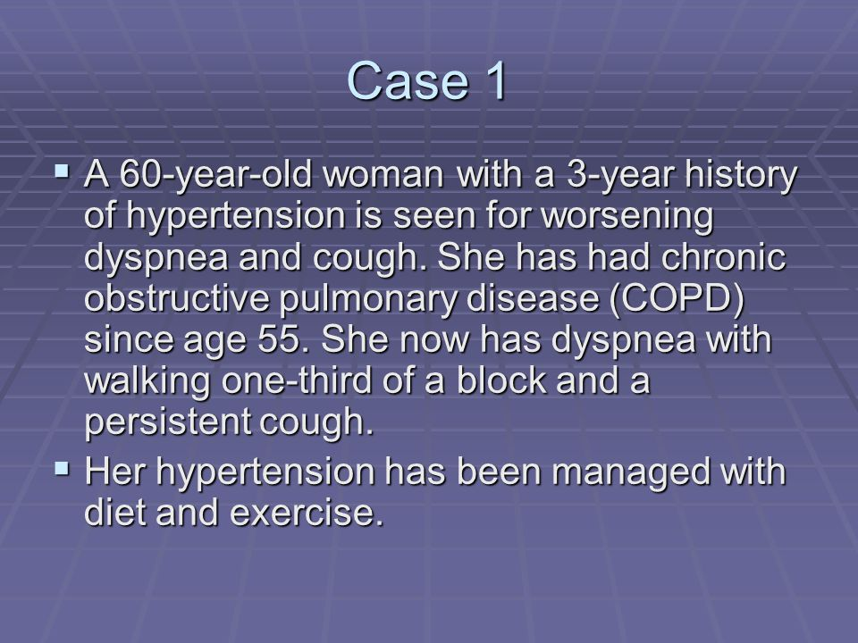 Case 1  A 60-year-old woman with a 3-year history of hypertension is seen for worsening dyspnea and cough.