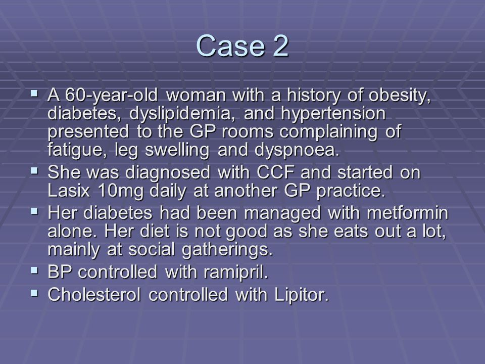Case 2  A 60-year-old woman with a history of obesity, diabetes, dyslipidemia, and hypertension presented to the GP rooms complaining of fatigue, leg swelling and dyspnoea.
