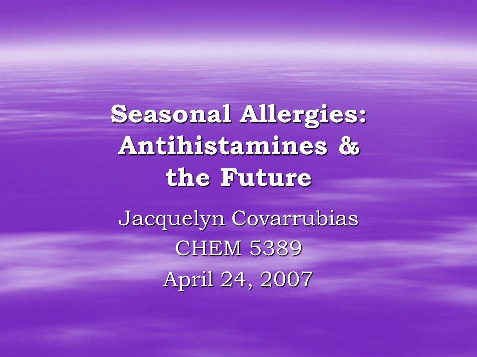 Seasonal Allergies: Antihistamines & the Future Jacquelyn Covarrubias CHEM 5389 April 24, 2007