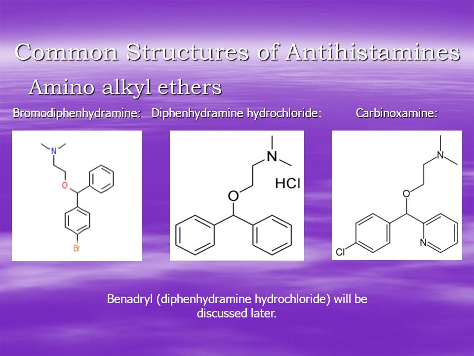 Common Structures of Antihistamines Amino alkyl ethers Bromodiphenhydramine: Diphenhydramine hydrochloride Diphenhydramine hydrochloride:Carbinoxamine: Benadryl (diphenhydramine hydrochloride) will be discussed later.