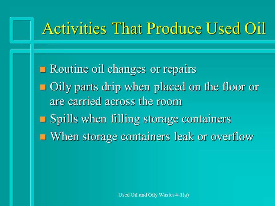Used Oil and Oily Wastes 4-1(a) Activities That Produce Used Oil n Routine oil changes or repairs n Oily parts drip when placed on the floor or are carried across the room n Spills when filling storage containers n When storage containers leak or overflow