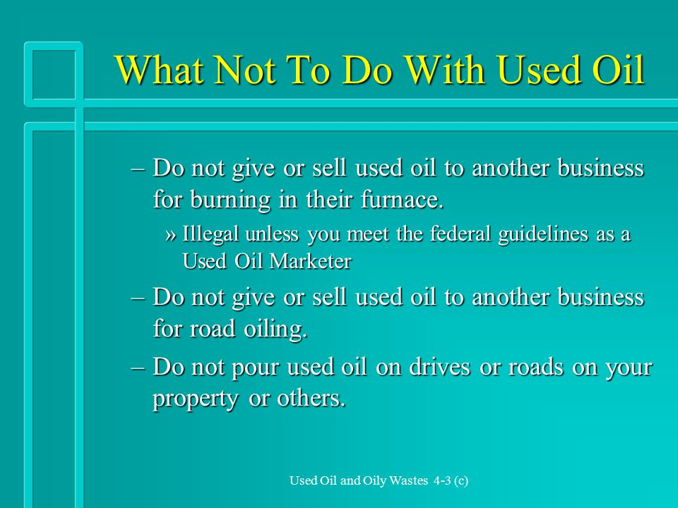 Used Oil and Oily Wastes 4-3 (c) What Not To Do With Used Oil –Do not give or sell used oil to another business for burning in their furnace.