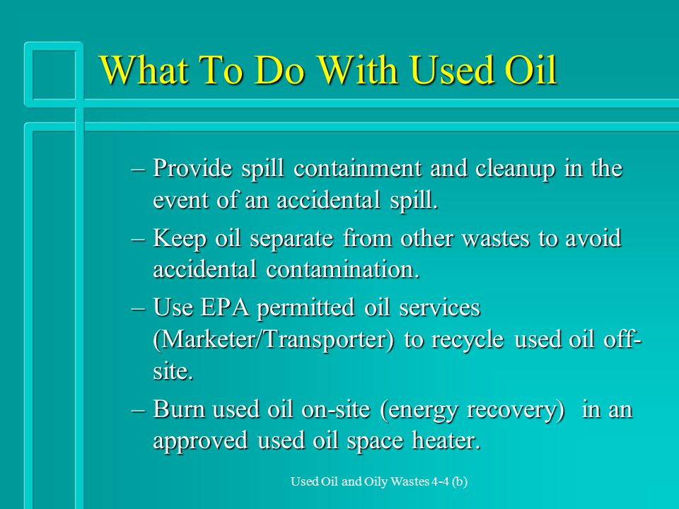 Used Oil and Oily Wastes 4-4 (b) What To Do With Used Oil –Provide spill containment and cleanup in the event of an accidental spill.