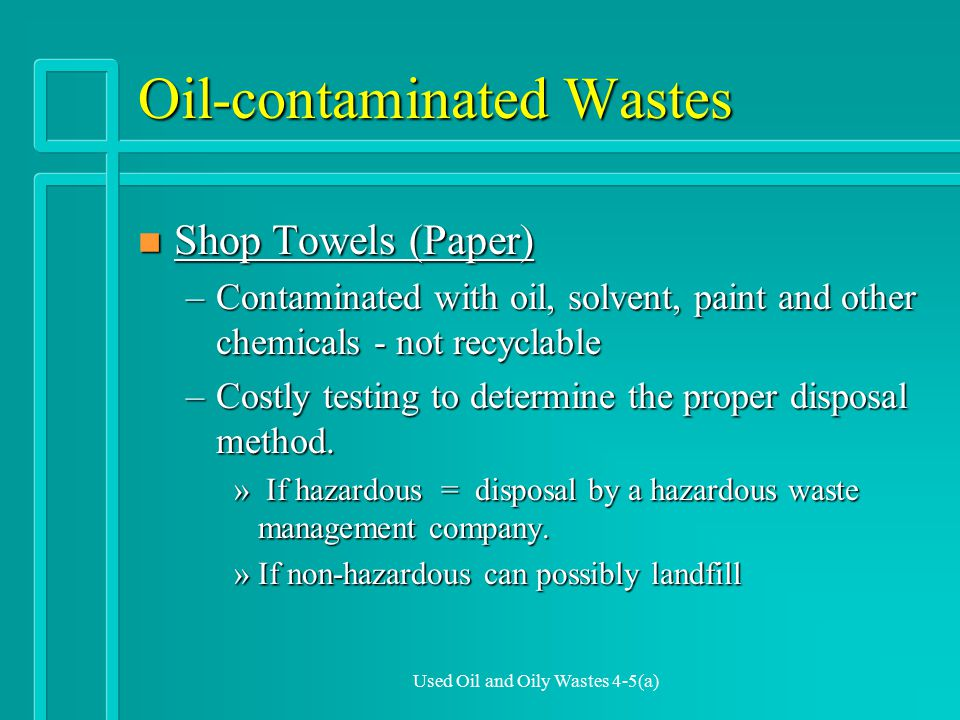 Used Oil and Oily Wastes 4-5(a) Oil-contaminated Wastes n Shop Towels (Paper) –Contaminated with oil, solvent, paint and other chemicals - not recyclable –Costly testing to determine the proper disposal method.