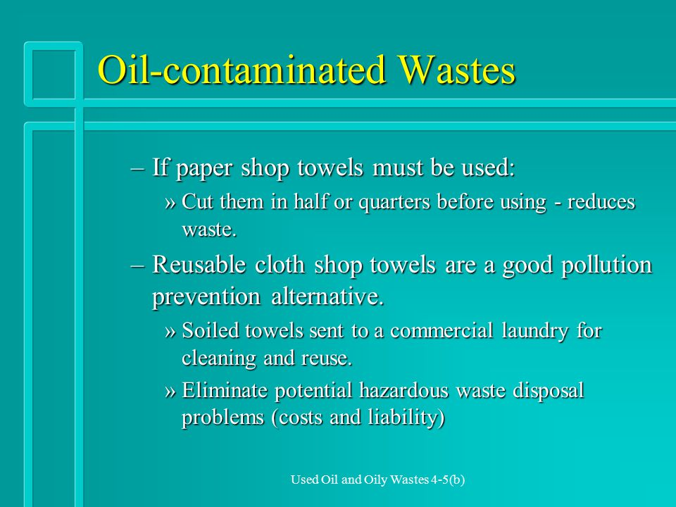Used Oil and Oily Wastes 4-5(b) Oil-contaminated Wastes –If paper shop towels must be used: »Cut them in half or quarters before using - reduces waste.