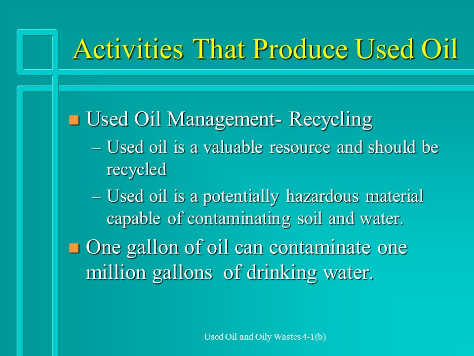 Used Oil and Oily Wastes 4-1(b) Activities That Produce Used Oil n Used Oil Management- Recycling –Used oil is a valuable resource and should be recycled –Used oil is a potentially hazardous material capable of contaminating soil and water.