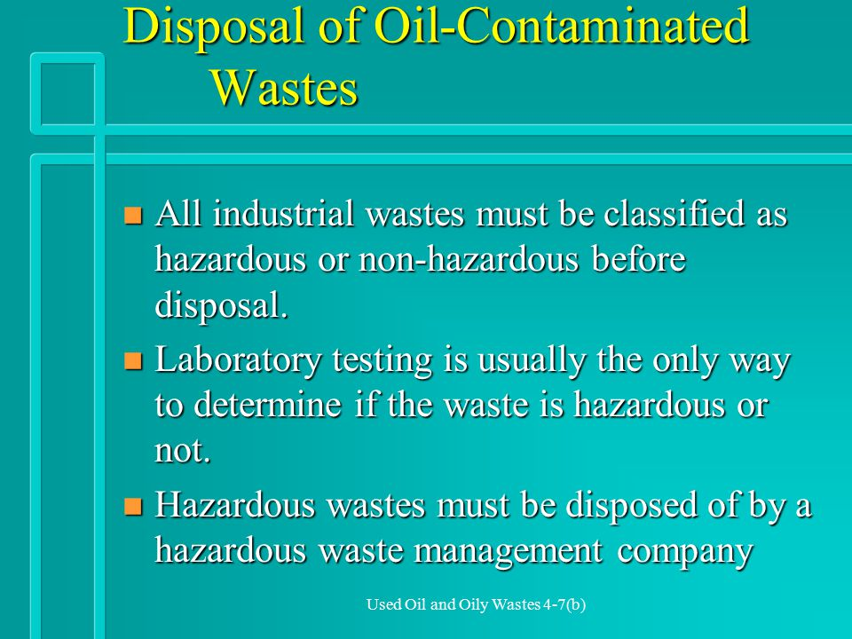 Used Oil and Oily Wastes 4-7(b) Disposal of Oil-Contaminated Wastes n All industrial wastes must be classified as hazardous or non-hazardous before disposal.