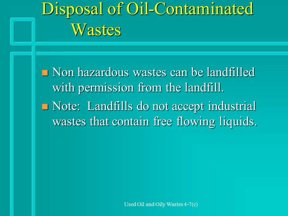 Used Oil and Oily Wastes 4-7(c) Disposal of Oil-Contaminated Wastes n Non hazardous wastes can be landfilled with permission from the landfill.