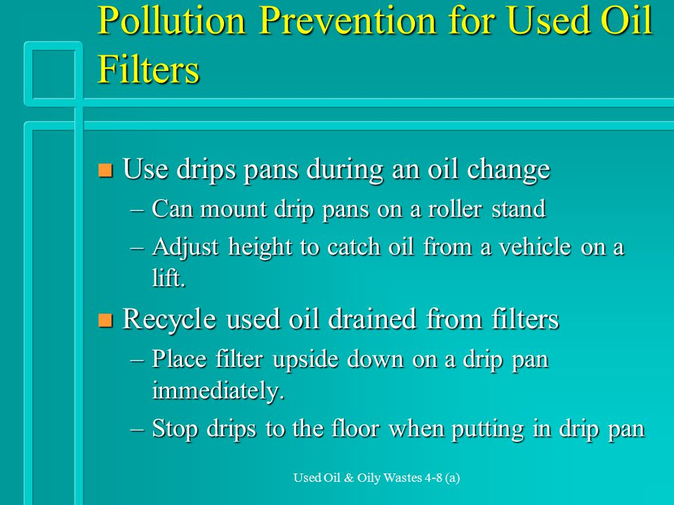 Used Oil & Oily Wastes 4-8 (a) Pollution Prevention for Used Oil Filters n Use drips pans during an oil change –Can mount drip pans on a roller stand –Adjust height to catch oil from a vehicle on a lift.