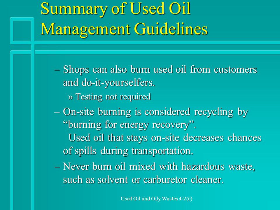 Used Oil and Oily Wastes 4-2(d) Summary of Used Oil Management Guidelines –Shops can not burn oil from other businesses »Unless they do lab tests on the used oil »And meet all EPA regulations of a Commercial Used Oil Burner.