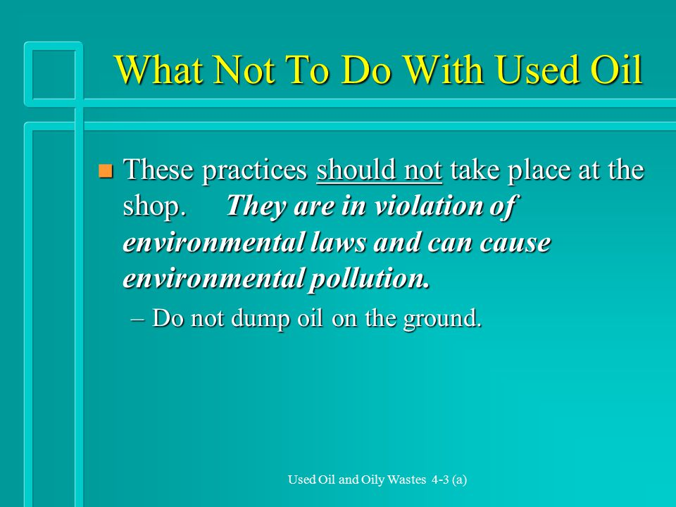 Used Oil and Oily Wastes 4-3 (a) What Not To Do With Used Oil n These practices should not take place at the shop.