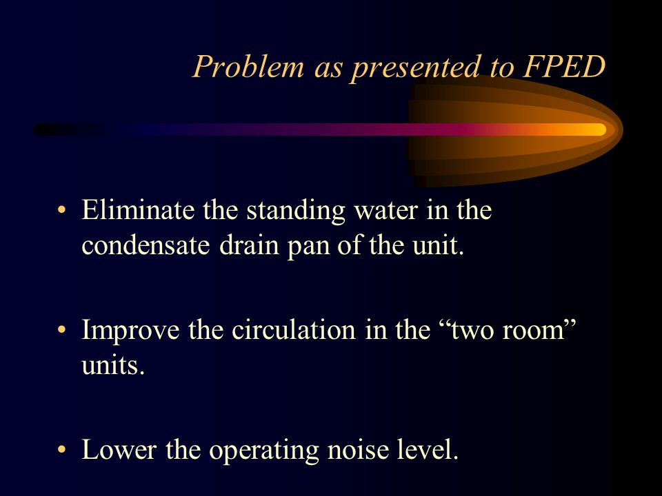 Problem as presented to FPED Eliminate the standing water in the condensate drain pan of the unit.