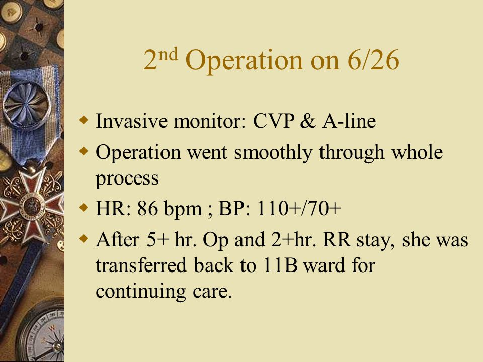 2 nd Operation on 6/26  Invasive monitor: CVP & A-line  Operation went smoothly through whole process  HR: 86 bpm ; BP: 110+/70+  After 5+ hr.