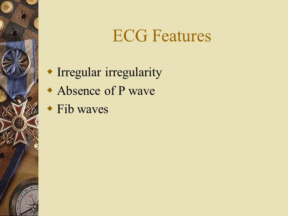 ECG Features  Irregular irregularity  Absence of P wave  Fib waves