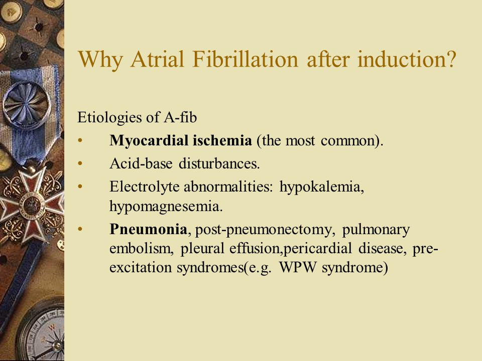 Why Atrial Fibrillation after induction. Etiologies of A-fib Myocardial ischemia (the most common).