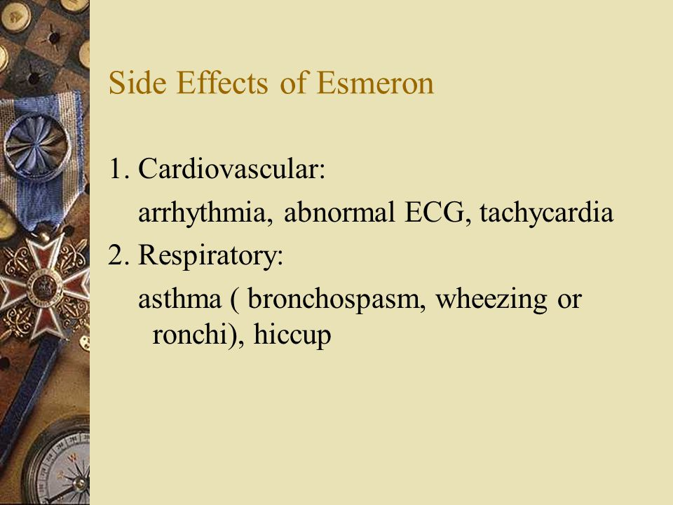 Side Effects of Esmeron 1. Cardiovascular: arrhythmia, abnormal ECG, tachycardia 2.