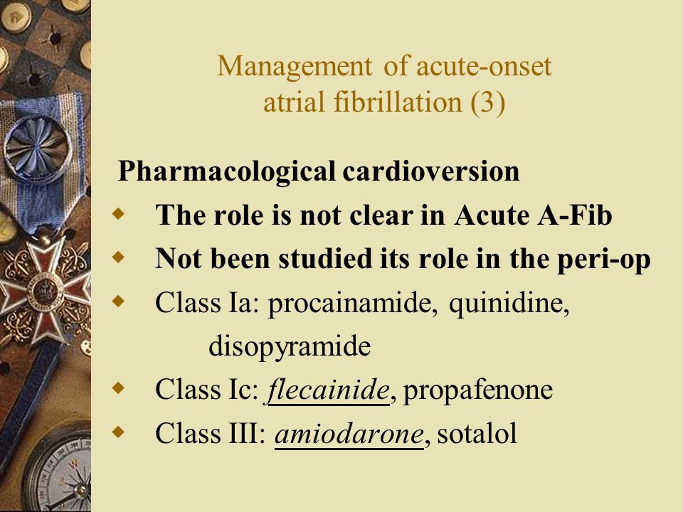 Management of acute-onset atrial fibrillation (3) Pharmacological cardioversion  The role is not clear in Acute A-Fib  Not been studied its role in the peri-op  Class Ia: procainamide, quinidine, disopyramide  Class Ic: flecainide, propafenone  Class III: amiodarone, sotalol