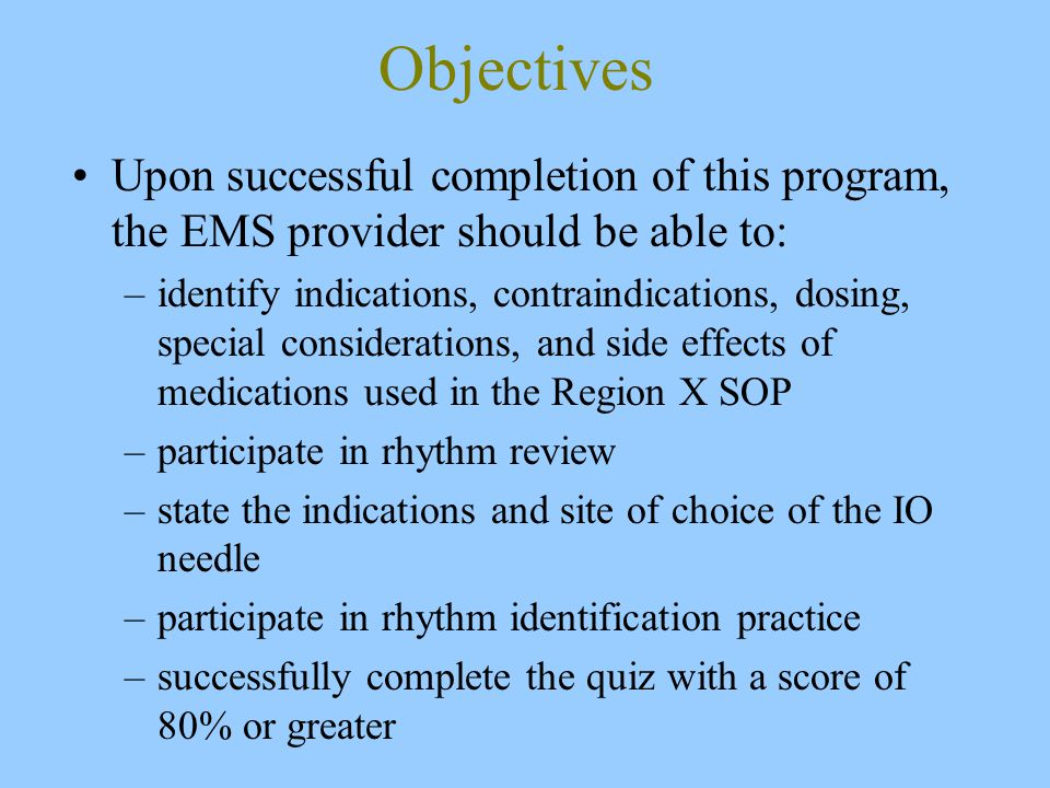 Objectives Upon successful completion of this program, the EMS provider should be able to: –identify indications, contraindications, dosing, special considerations, and side effects of medications used in the Region X SOP –participate in rhythm review –state the indications and site of choice of the IO needle –participate in rhythm identification practice –successfully complete the quiz with a score of 80% or greater