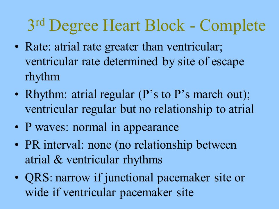 3 rd Degree Heart Block - Complete Rate: atrial rate greater than ventricular; ventricular rate determined by site of escape rhythm Rhythm: atrial regular (P's to P's march out); ventricular regular but no relationship to atrial P waves: normal in appearance PR interval: none (no relationship between atrial & ventricular rhythms QRS: narrow if junctional pacemaker site or wide if ventricular pacemaker site