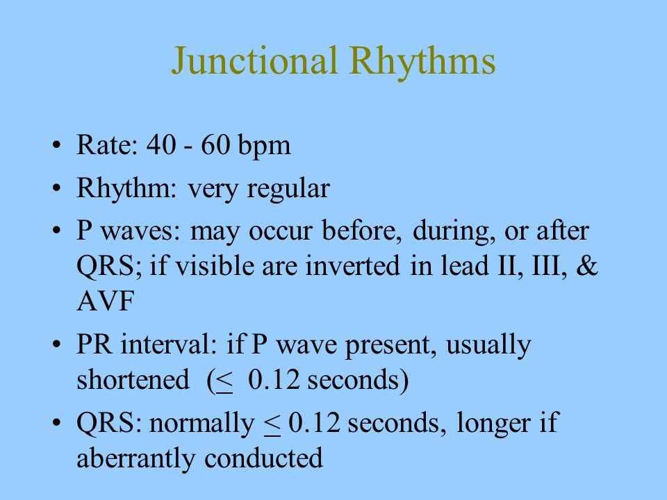 Junctional Rhythms Rate: 40 - 60 bpm Rhythm: very regular P waves: may occur before, during, or after QRS; if visible are inverted in lead II, III, & AVF PR interval: if P wave present, usually shortened (< 0.12 seconds) QRS: normally < 0.12 seconds, longer if aberrantly conducted