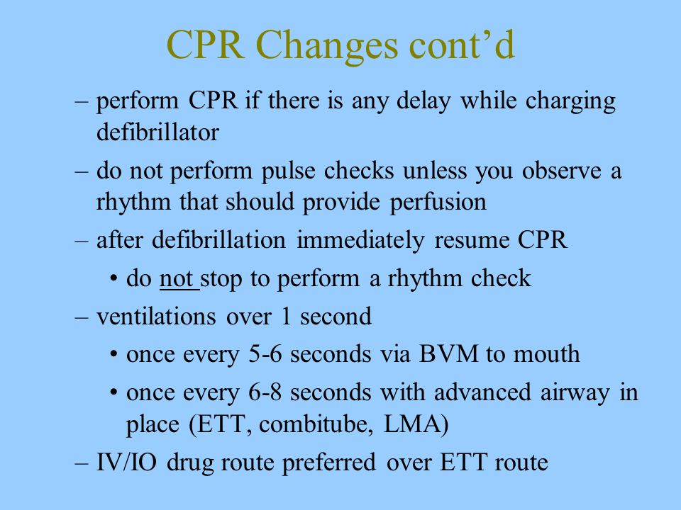 CPR Changes cont'd –perform CPR if there is any delay while charging defibrillator –do not perform pulse checks unless you observe a rhythm that should provide perfusion –after defibrillation immediately resume CPR do not stop to perform a rhythm check –ventilations over 1 second once every 5-6 seconds via BVM to mouth once every 6-8 seconds with advanced airway in place (ETT, combitube, LMA) –IV/IO drug route preferred over ETT route